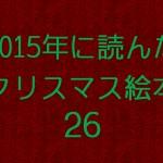 絵本マニアの私が2015年に読んだクリスマス絵本26冊全てを紹介