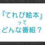 絵本選びに大活躍。NHK『てれび絵本』とは?