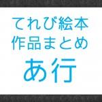 NHK『てれび絵本』で放送された作品まとめ あ行の作品