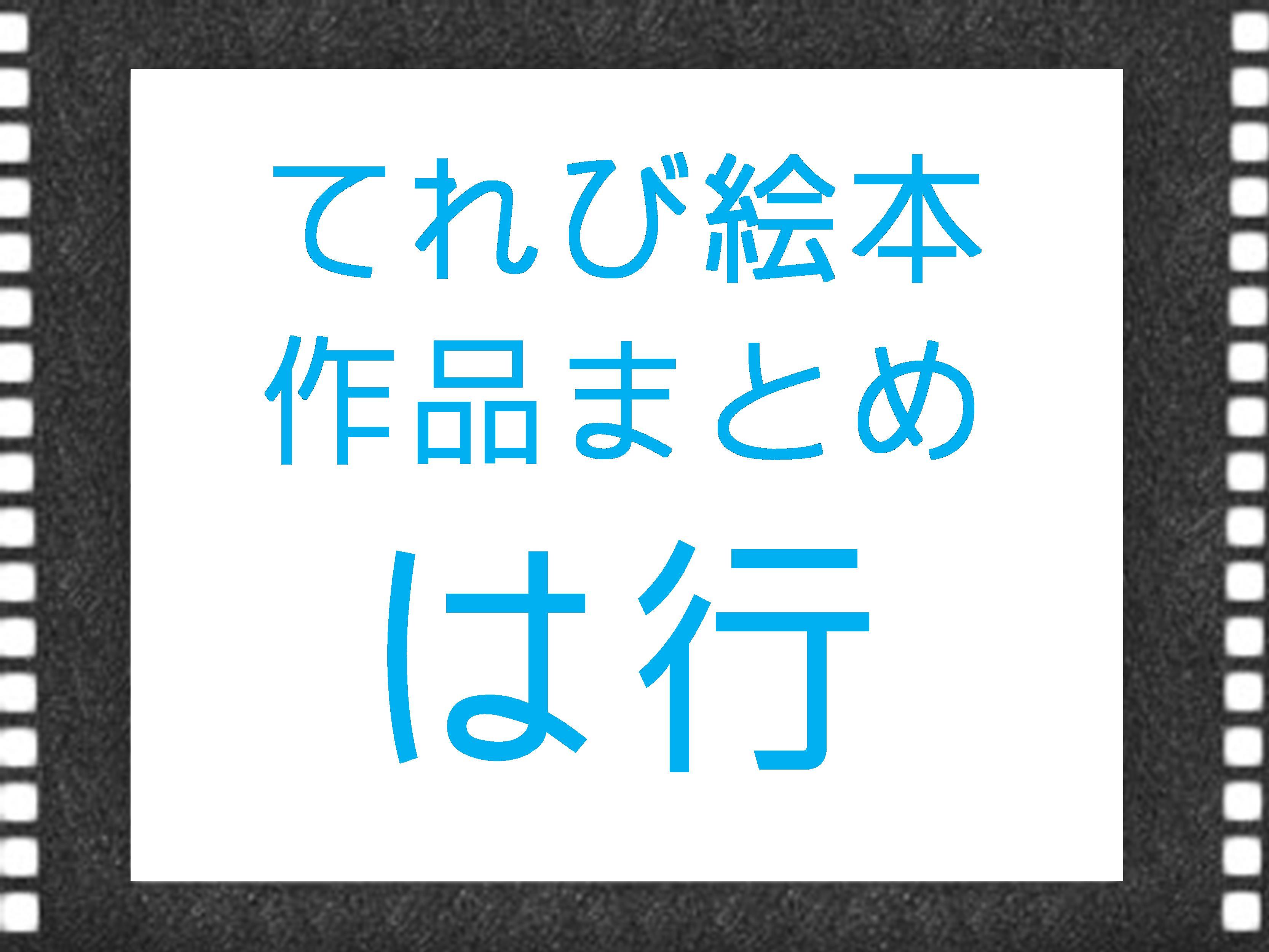 NHK『てれび絵本』で放送された作品まとめ は行の作品