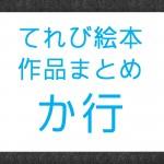 NHK『てれび絵本』で放送された作品まとめ か行の作品