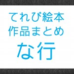 NHK『てれび絵本』で放送された作品まとめ な行の作品
