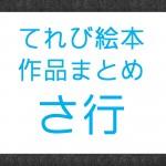 NHK『てれび絵本』で放送された作品まとめ さ行の作品