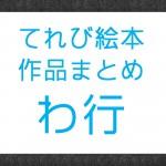 NHK『てれび絵本』で放送された作品まとめ わ行の作品