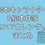 2017年の絵本キャラクター&絵本作家さんカレンダーまとめ